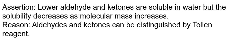 Assertion: Lower aldehyde and ketones are soluble in water but the solubility decreases as molecular mass increases. <br> Reason: Aldehydes and ketones can be distinguished by Tollen reagent.