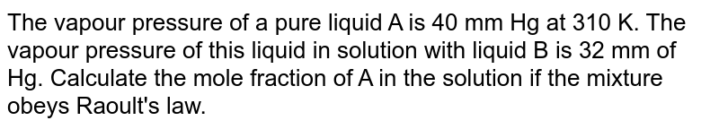 The vapour pressure of a pure liquid A is 40 mm Hg at 310 K. The vapour pressure of this liquid in solution with liquid B is 32 mm of Hg. Calculate the mole fraction of A in the solution if the mixture obeys Raoult's law.