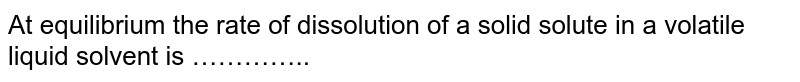 At equilibrium the rate of dissolution of a solid solute in a volatile liquid solvent is