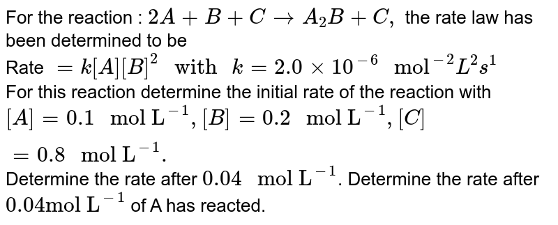 """For the reaction : `2A+B+CtoA_(2)B+C,` the rate law has been determined to be <br> Rate `=k[A][B]^(2)"""" with """"k=2.0xx10^(-6)"""" mol""""^(-2)L^(2)s^(1)` <br> For this reaction determine the initial rate of the reaction with `[A]=0.1"""" mol L""""^(-1),[B]=0.2"""" mol L""""^(-1),[C]=0.8"""" mol L""""^(-1).` Determine the rate after `0.04"""" mol L""""^(-1)`. Determine the rate after `0.04 """"mol L""""^(-1)` of A has reacted."""