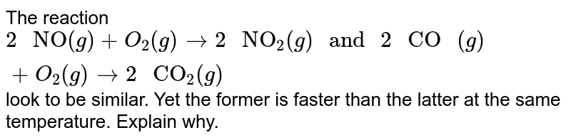 """The reaction `2"""" NO""""(g)+O_(2)(g)to2"""" NO""""_(2)(g)"""" and """"2"""" CO """"(g)+O_(2)(g)to2"""" CO""""_(2)(g)` look to be similar. Yet the former is faster than the latter at the same temperature. Explain why."""
