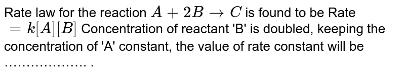 Rate law for the reaction `A+2BtoC` is found to be Rate `=k[A][B]` Concentration of reactant 'B' is doubled, keeping the concentration of 'A' constant, the value of rate constant will be