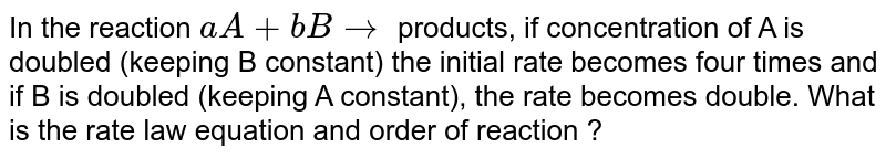 In the reaction `aA+bB to` products, if concentration of A is doubled (keeping B constant) the initial rate becomes four times and if B is doubled (keeping A constant), the rate becomes double. What is the rate law equation and order of reaction ?