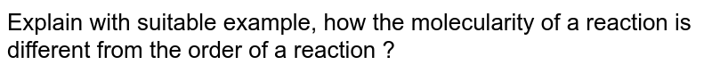 Explain with suitable example, how the molecularity of a reaction is different from the order of a reaction ?