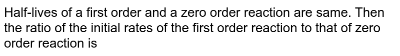 Half-lives of a first order and a zero order reaction are same. Then the ratio of the initial rates of the first order reaction to that of zero order reaction is