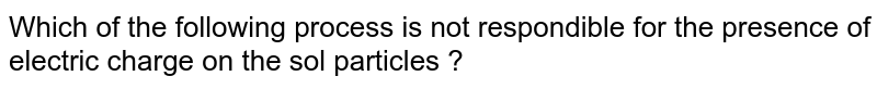 Which of the following process is not respondible for the presence of electric charge on the sol particles ?