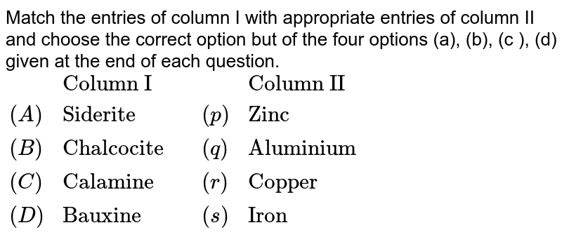 """Match  the  entries  of  column  I with appropriate  entries  of column II and  choose  the  correct  option but of  the four  options (a),  (b), (c ), (d)  given  at   the  end of  each  question.  <br> `{:(, """"Column I"""",,,""""Column II""""), ((A), """"Siderite"""",,(p),""""Zinc""""),((B),""""Chalcocite"""",,(q),""""Aluminium""""),((C),""""Calamine"""",,(r),""""Copper""""), ((D),""""Bauxine"""",,(s),""""Iron""""):}`"""