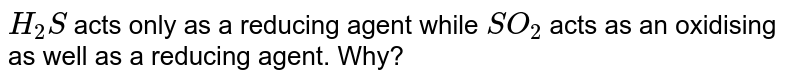 `H_(2)S` acts only as a reducing agent while `SO_(2)` acts as an oxidising as well as a reducing agent. Why?