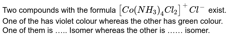 Two compounds with the formula `[Co(NH_(3))_(4)Cl_(2)]^(+)Cl^(-)` exist. One of the has violet colour whereas the other has green colour. One of them is