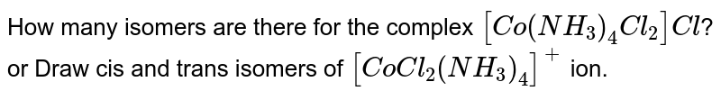 How many isomers are there for the complex `[Co(NH_(3))_(4)Cl_(2)]Cl`? <br> or Draw cis and trans isomers of `[CoCl_(2)(NH_(3))_(4)]^(+)` ion.