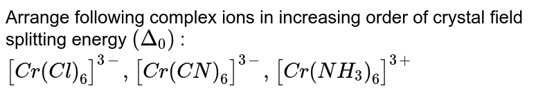 Arrange following complex ions in increasing order of crystal field splitting energy `(Delta_(0))` : <br> `[Cr(Cl)_(6)]^(3-),[Cr(CN)_(6)]^(3-),[Cr(NH_(3))_(6)]^(3+)`