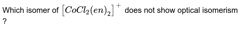 Which isomer of `[CoCl_(2)(en)_(2)]^(+)` does not show optical isomerism ?