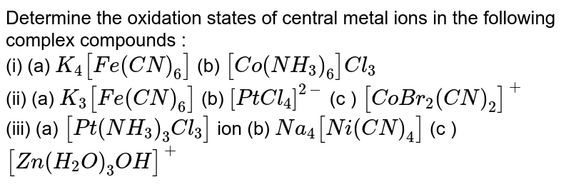 Determine the oxidation states of central metal ions in the following complex compounds : <br> (i) (a) `K_(4)[Fe(CN)_(6)]` (b) `[Co(NH_(3))_(6)]Cl_(3)` <br> (ii) (a) `K_(3)[Fe(CN)_(6)]` (b) `[PtCl_(4)]^(2-)` (c ) `[CoBr_(2)(CN)_(2)]^(+)` <br> (iii) (a) `[Pt(NH_(3))_(3)Cl_(3)]` ion (b) `Na_(4)[Ni(CN)_(4)]` (c ) `[Zn(H_(2)O)_(3)OH]^(+)`