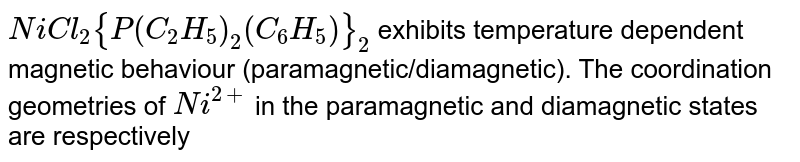 `NiCl_(2) {P(C_(2)H_(5))_(2)(C_(6)H_(5))}_(2)` exhibits temperature dependent magnetic behaviour (paramagnetic/diamagnetic). The coordination geometries of `Ni^(2+)` in the paramagnetic and diamagnetic states are respectively