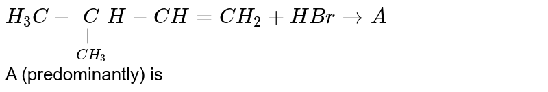 `H_(3)C-underset(CH_(3))underset( )(C)H-CH=CH_(2)+HBr to A` <br> A (predominantly) is