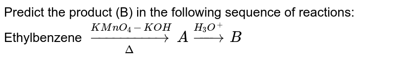 Predict the product (B) in the following sequence of reactions: <br> Ethylbenzene `underset(Delta)overset(KMnO_(4)-KOH)to A overset(H_(3)O^(+))toB`