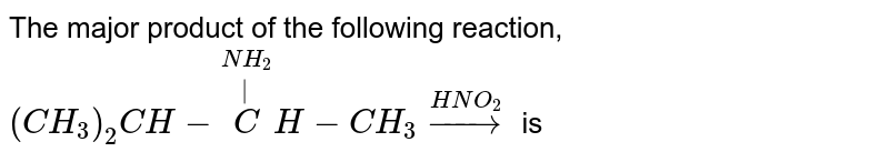 The major product of the following reaction, `(CH_(3))_(2)CH-overset(NH_(2))overset(|)(C)H-CH_(3)overset(HNO_(2))to` is