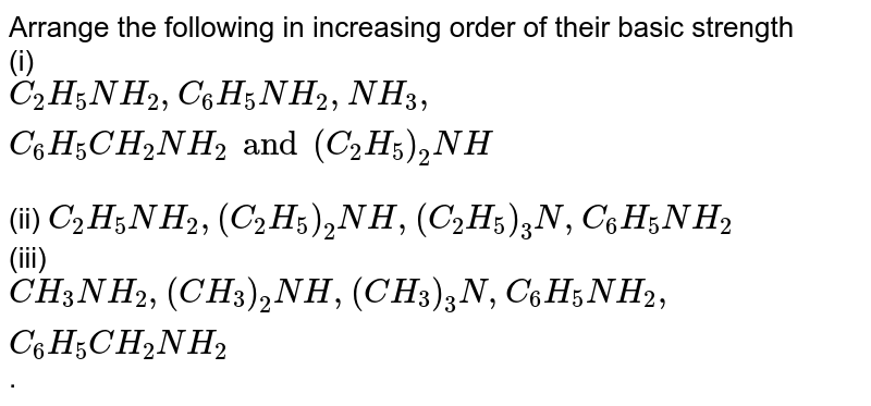 Arrange the following in increasing order of their basic strength <br> (i) `C_(2)H_(5)NH_(2),C_(6)H_(5)NH_(2),NH_(3),C_(6)H_(5)CH_(2)NH_(2) and (C_(2)H_(5))_(2)NH` <br> (ii) `C_(2)H_(5)NH_(2),(C_(2)H_(5))_(2)NH,(C_(2)H_(5))_(3)N,C_(6)H_(5)NH_(2)` <br> (iii) `CH_(3)NH_(2),(CH_(3))_(2)NH,(CH_(3))_(3)N,C_(6)H_(5)NH_(2),C_(6)H_(5)CH_(2)NH_(2)`.