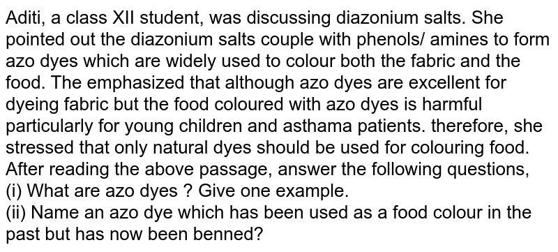 Aditi, a class XII student, was discussing diazonium salts. She pointed out the diazonium salts couple with phenols/ amines to form azo dyes which are widely used to colour both the fabric and the food. The emphasized that although azo dyes are excellent for dyeing fabric but the food coloured with azo dyes is harmful particularly for young children and asthama patients. therefore, she stressed that only natural dyes should be used for colouring food. <br> After reading the above passage, answer the following questions, <br> (i) What are azo dyes ? Give one example. <br> (ii) Name an azo dye which has been used as a food colour in the past but has now been benned?