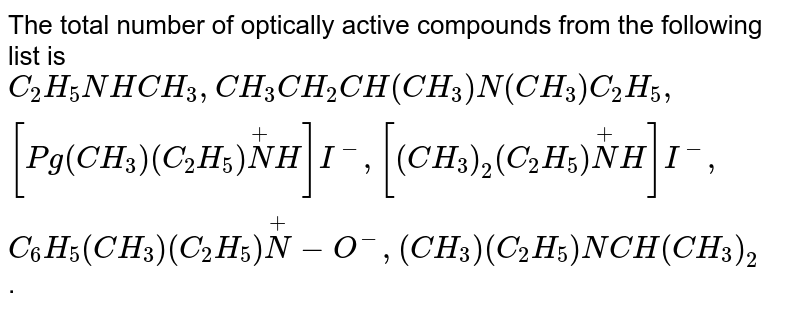 The total number of optically active compounds from the following list is <br> `C_(2)H_(5)NHCH_(3),CH_(3)CH_(2)CH(CH_(3))N(CH_(3))C_(2)H_(5),[Pg(CH_(3))(C_(2)H_(5))overset(+)(N)H]I^(-),[(CH_(3))_(2)(C_(2)H_(5))overset(+)(N)H]I^(-),C_(6)H_(5)(CH_(3))(C_(2)H_(5))overset(+)(N)-O^(-),(CH_(3))(C_(2)H_(5))NCH(CH_(3))_(2)`.