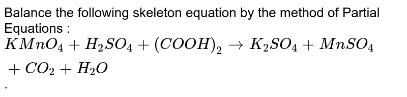 Balance the following skeleton equation by the method of Partial Equations : <br> `KMnO_(4)+H_(2)SO_(4)+(COOH)_(2) rarr K_(2)SO_(4)+MnSO_(4)+CO_(2)+H_(2)O`.