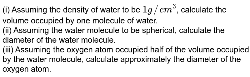 (i) Assuming the density of water of be `1g//cm^(3)`, calculate the volume occupied by one molecule of water. <br> (ii) Assuming the water molecule to be sherical, calculate the diameter of the water molecule. <br> (iii) Assuming the oxygen atom occupied half of the volume occupied by the water molecule, calculate approximately the diameter of the oxygen atom.