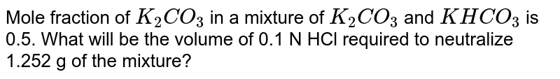 Mole fraction of `K_(2)CO_(3)` in a mixture of `K_(2)CO_(3)` and `KHCO_(3)` is 0.5. What will be the volume of 0.1 N HCl required to neutralize 1.252 g of the mixture?