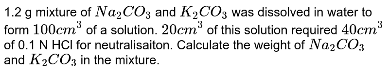 1.2 g mixture of `Na_(2)CO_(3)` and `K_(2)CO_(3)` was dissolved in water to form `100cm^(3)` of a solution. `20cm^(3)` of this solution required `40cm^(3)` of 0.1 N HCl for neutralisaiton. Calculate the weight of `Na_(2)CO_(3)` and `K_(2)CO_(3)` in the mixture.