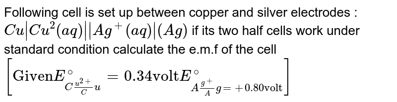 """Following cell is set up between copper and silver electrodes : `Cu Cu^(2)(aq)  Ag^(+)(aq) (Ag)` if its two half cells work under standard condition calculate the e.m.f of the cell <br> `[""""Given"""" E_(Cu^(2+)/Cu)^(@)=0.34 """"volt"""" E_(Ag^(+)/Ag=+0.80 """"volt"""")^(@)]`"""