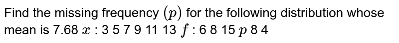 Find the missing frequency `(p)` for the following distribution   whose mean is 7.68 `x` : 3 5 7 9 11   13 `f` : 6 8 15 `p`  8 4