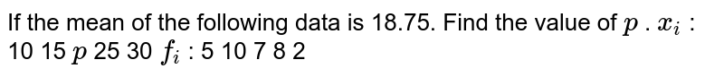 If the mean of the following data is 18.75. Find the value of `p` . `x_i` : 10 15 `p`  25 30 `f_i` : 5 10 7 8 2