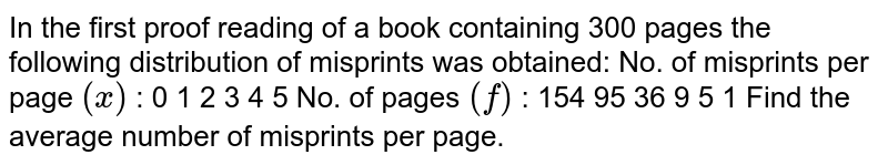 In the first proof reading of a book containing 300 pages the following   distribution of misprints was obtained: No. of misprints per page `(x)` : 0 1 2   3 4 5 No. of pages `(f)` :   154 95 36   9 5 1 Find the average number of misprints per page.