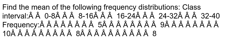 Find the mean of the following frequency distributions: Class interval: 0-8 8-16   16-24 24-32 32-40 Frequency: 5 9 10 8 8