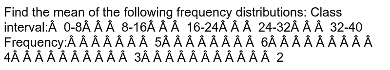 Find the mean of the following frequency distributions: Class interval: 0-8 8-16   16-24 24-32 32-40 Frequency: 5 6 4 3 2