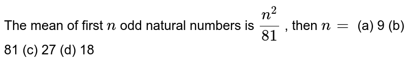 The mean of first `n` odd natural numbers is `(n^2)/(81)` , then `n=`  (a) 9 (b) 81 (c) 27 (d) 18