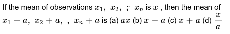 If the mean of observations `x_1, x_2, ddot, x_n` is `  x ` , then the mean of `x_1+a , x_2+a ,   , x_n+a` is (a) `a  x `  (b) `  x -a`  (c) `  x +a`  (d) `(  x )/a`