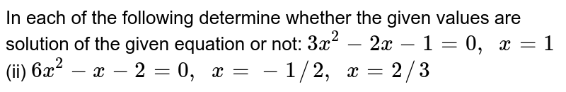 In each of   the following determine whether the given values are solution of the given   equation or not: `3x^2-2x-1=0,\ \ x=1`  (ii) `6x^2-x-2=0,\ \ x=-1//2,\ \ x=2//3`