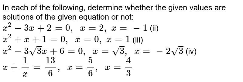 In each of   the following, determine whether the given values are solutions of the given   equation or not: `x^2-3x+2=0,\ \ x=2,\ x=-1`  (ii) `x^2+x+1=0,\ \ x=0,\ x=1`  (iii) `x^2-3sqrt(3)x+6=0,\ \ x=sqrt(3),\ \ x=-2sqrt(3)`  (iv) `x+1/x=(13)/6,\ \ x=5/6,\ \ x=4/3`