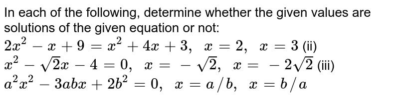 In each of   the following, determine whether the given values are solutions of the given   equation or not: `2x^2-x+9=x^2+4x+3,\ \ x=2,\ \ x=3`  (ii) `x^2-sqrt(2)x-4=0,\ \ x=-sqrt(2),\ \ x=-2sqrt(2)`  (iii) `a^2x^2-3a b x+2b^2=0,\ \ x=a//b ,\ \ x=b//a`