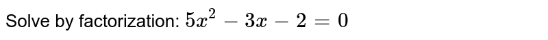 Solve by   factorization: `5x^2-3x-2=0`