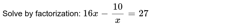 Solve by   factorization: `16 x-(10)/x=27`