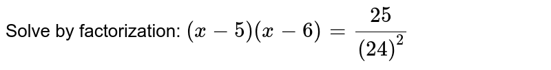 Solve by   factorization: `(x-5)(x-6)=(25)/((24)^2)`