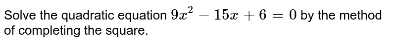 Solve the   quadratic equation `9x^2-15 x+6=0` by the method of completing the square.
