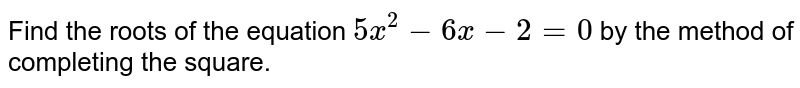 Find the   roots of the equation `5x^2-6x-2=0` by the method of completing the square.