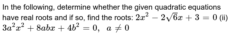 In the   following, determine whether the given quadratic equations have real roots   and if so, find the roots: `2x^2-2sqrt(6)x+3=0` (ii) `3a^2x^2+8a b x+4b^2=0,\ \ a!=0`