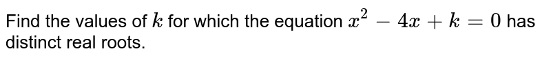 Find the   values of `k` for which   the equation `x^2-4x+k=0` has distinct real roots.