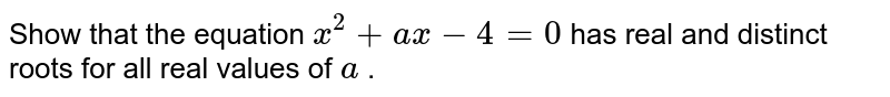 Show that   the equation `x^2+a x-4=0` has real   and distinct roots for all real values of `a` .