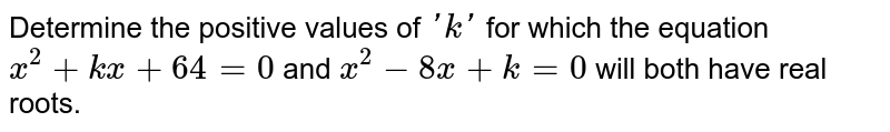 Determine   the positive values of `' k '` for which   the equation `x^2+k x+64=0` and `x^2-8x+k=0` will both have real roots.
