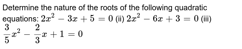 Determine   the nature of the roots of the following quadratic equations: `2x^2-3x+5=0` (ii) `2x^2-6x+3=0`  (iii) `3/5x^2-2/3x+1=0`
