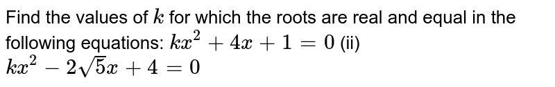 Find the   values of `k` for which   the roots are real and equal in the following equations: `k x^2+4x+1=0` (ii) `k x^2-2sqrt(5)x+4=0`